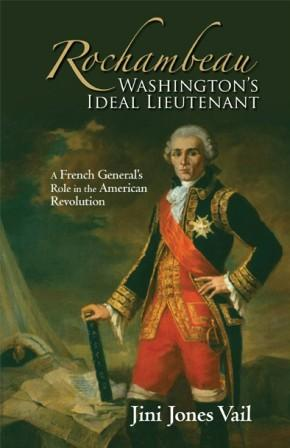 ROCHAMBEAU, WASHINGTON'S IDEAL LIEUTENANT, A FRENCH GENERAL'S ROLE IN THE AMERICAN REVOLUTION